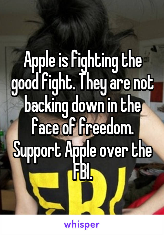 Apple is fighting the good fight. They are not backing down in the face of freedom. Support Apple over the FBI.