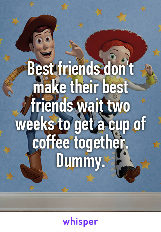 Best friends don't make their best friends wait two weeks to get a cup of coffee together. Dummy.