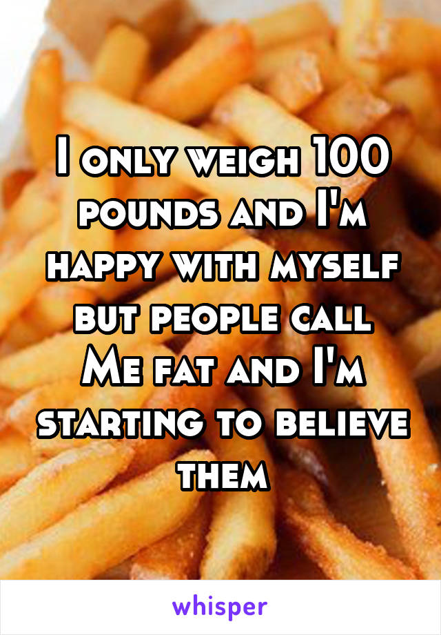 I only weigh 100 pounds and I'm happy with myself but people call Me fat and I'm starting to believe them
