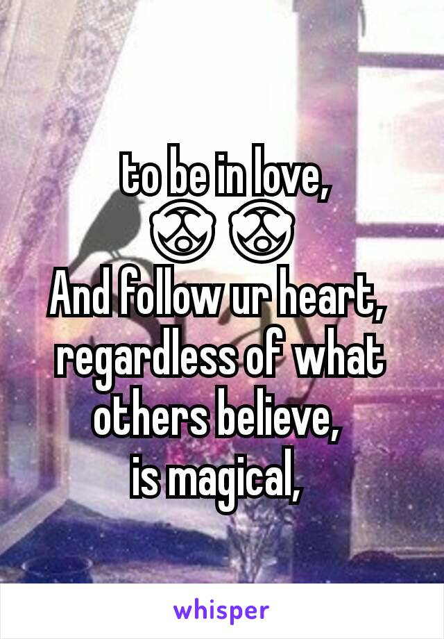 to be in love,  😍😍 And follow ur heart,  regardless of what others believe,  is magical,