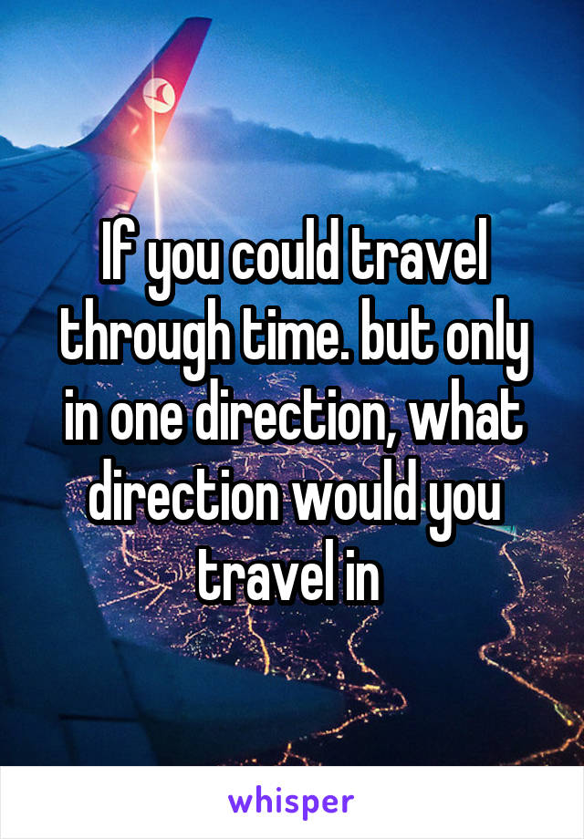 If you could travel through time. but only in one direction, what direction would you travel in