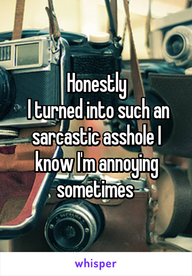 Honestly  I turned into such an sarcastic asshole I know I'm annoying sometimes