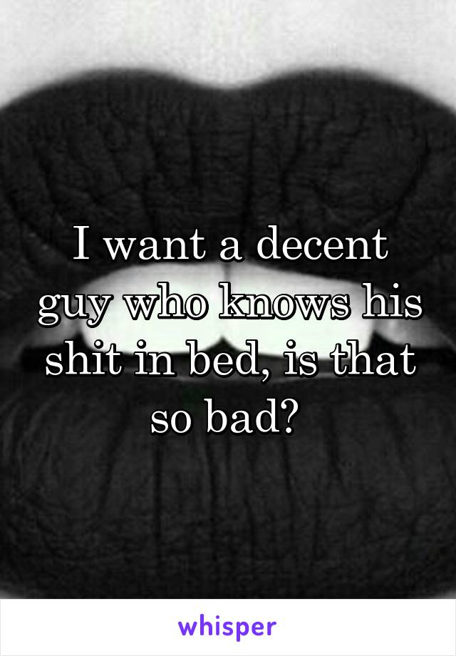 I want a decent guy who knows his shit in bed, is that so bad?