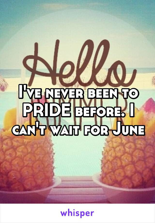 I've never been to PRIDE before. I can't wait for June