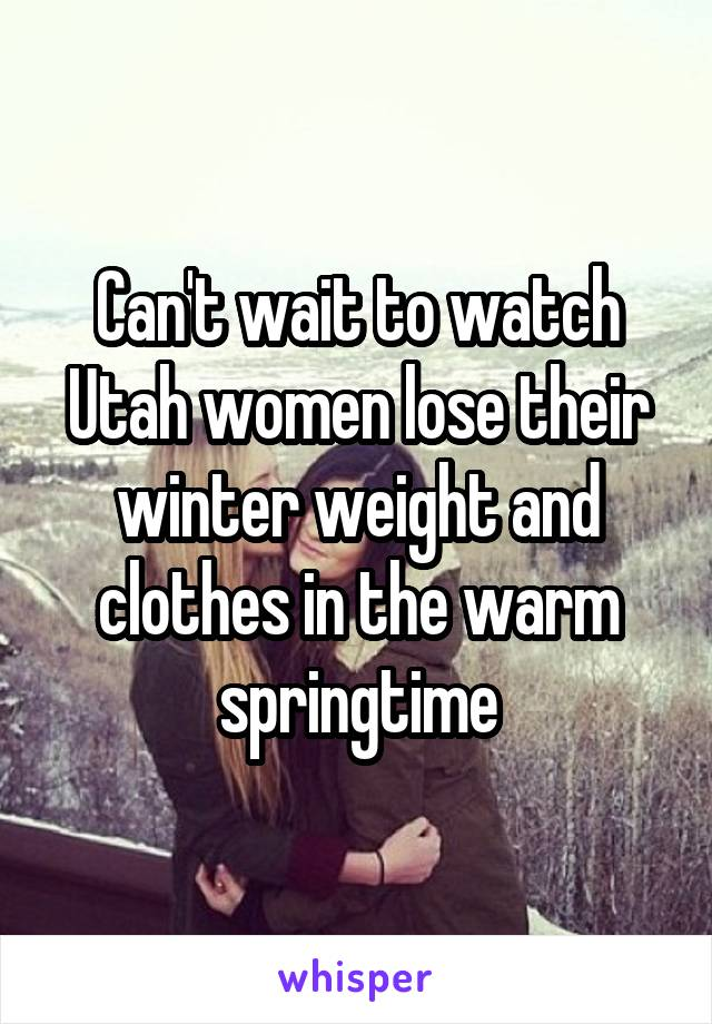 Can't wait to watch Utah women lose their winter weight and clothes in the warm springtime