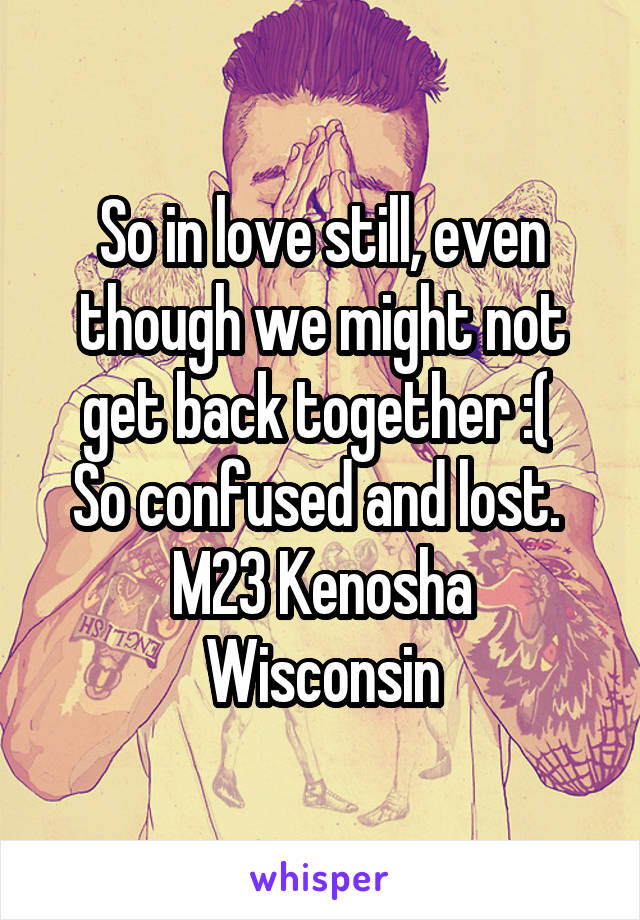 So in love still, even though we might not get back together :(  So confused and lost.  M23 Kenosha Wisconsin