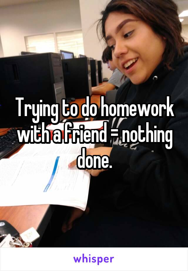 Trying to do homework with a friend = nothing done.