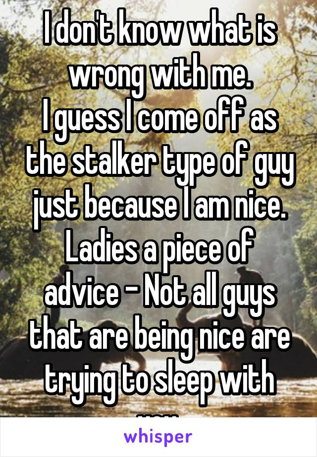I don't know what is wrong with me. I guess I come off as the stalker type of guy just because I am nice. Ladies a piece of advice - Not all guys that are being nice are trying to sleep with you.