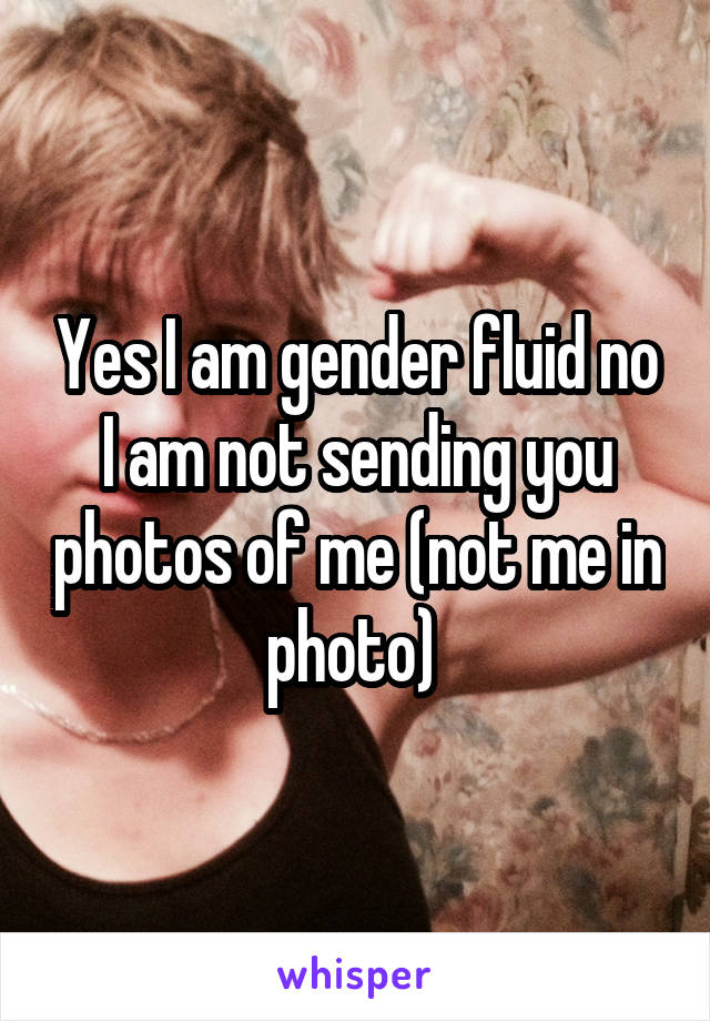Yes I am gender fluid no I am not sending you photos of me (not me in photo)