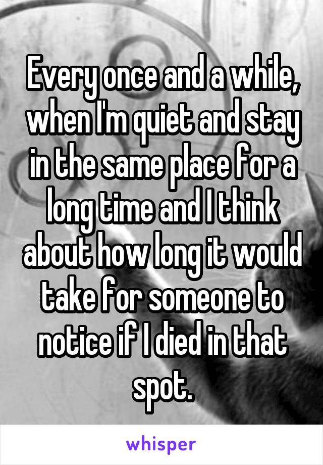 Every once and a while, when I'm quiet and stay in the same place for a long time and I think about how long it would take for someone to notice if I died in that spot.