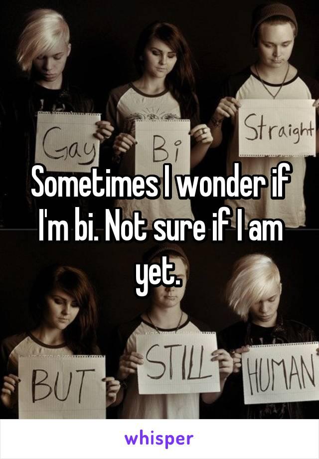 Sometimes I wonder if I'm bi. Not sure if I am yet.