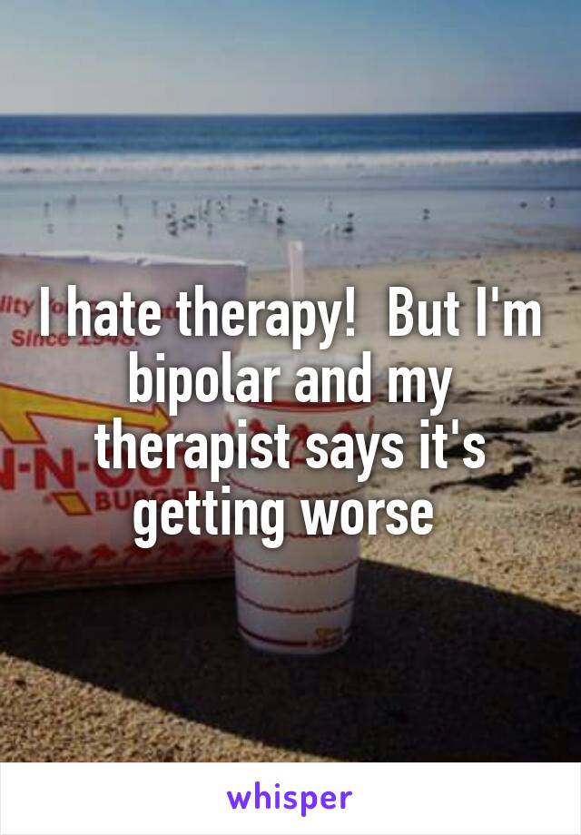 I hate therapy!  But I'm bipolar and my therapist says it's getting worse