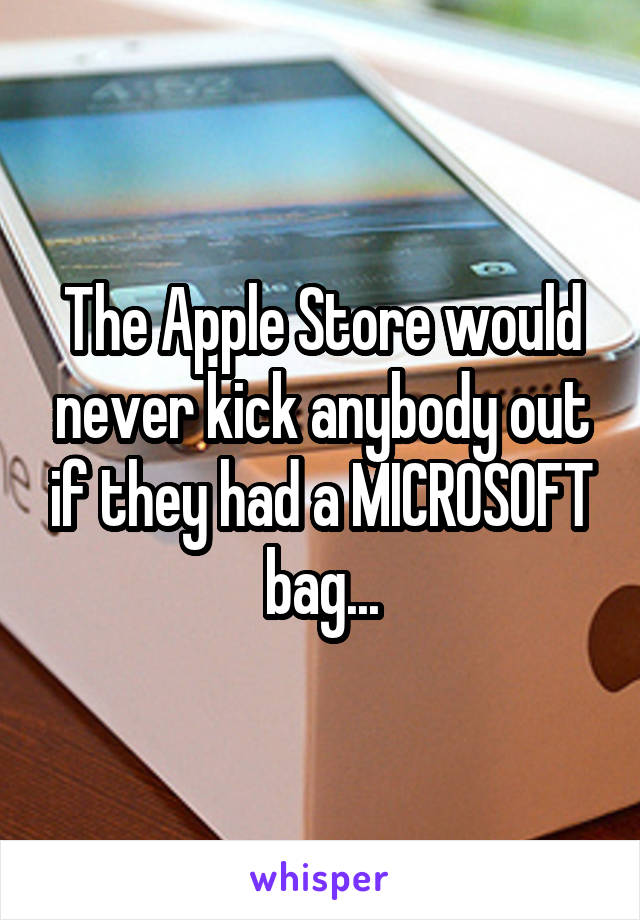 The Apple Store would never kick anybody out if they had a MICROSOFT bag...