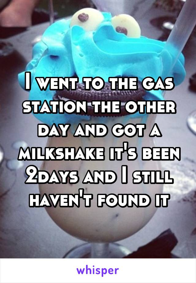 I went to the gas station the other day and got a milkshake it's been 2days and I still haven't found it
