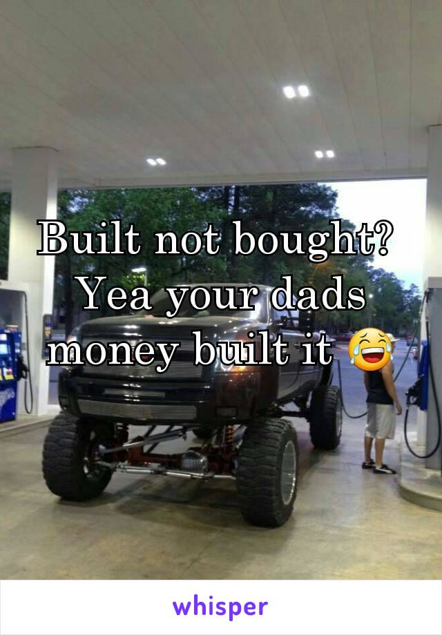 Built not bought?  Yea your dads money built it 😂