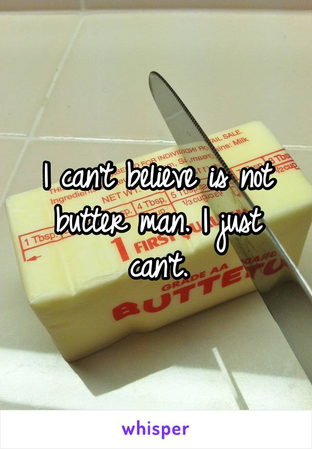 I can't believe is not butter man. I just can't.