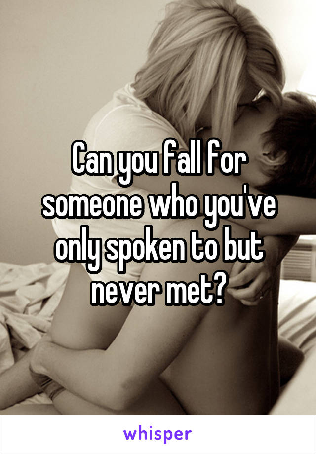 Can you fall for someone who you've only spoken to but never met?