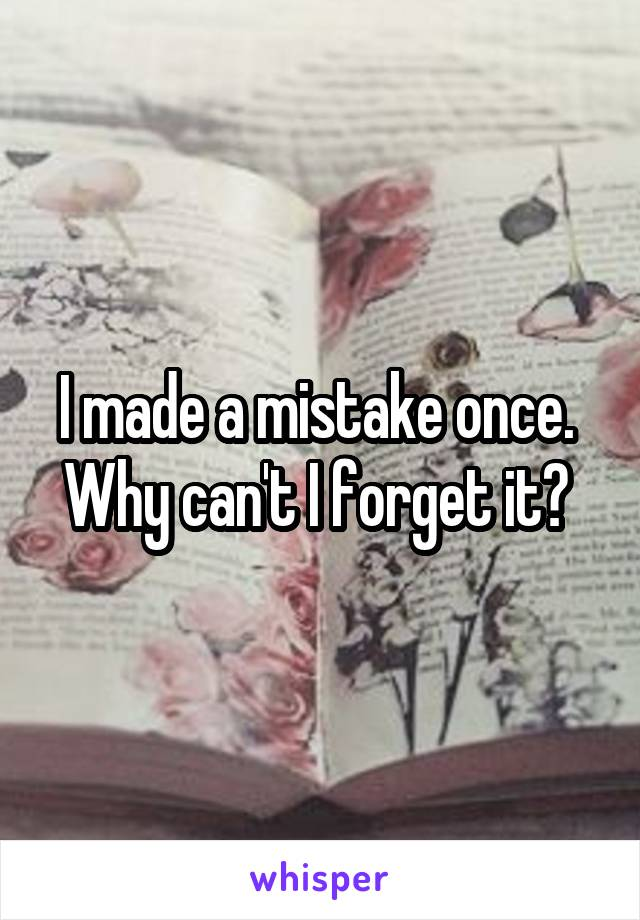 I made a mistake once.  Why can't I forget it?
