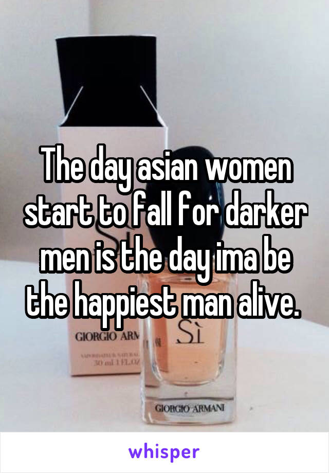 The day asian women start to fall for darker men is the day ima be the happiest man alive.