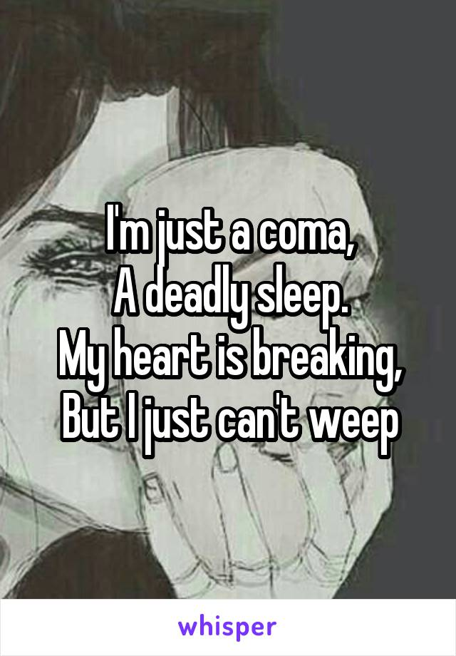 I'm just a coma, A deadly sleep. My heart is breaking, But I just can't weep