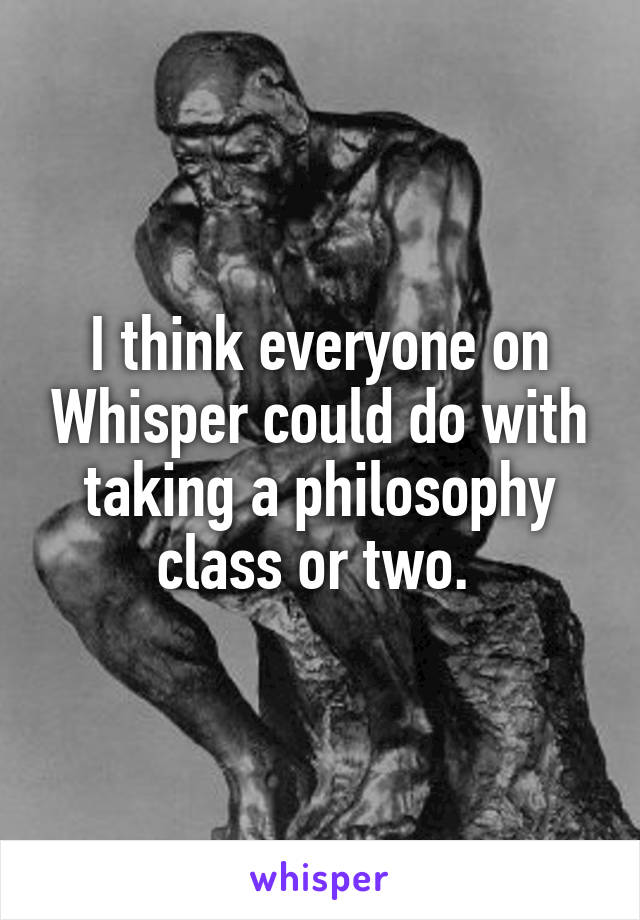 I think everyone on Whisper could do with taking a philosophy class or two.