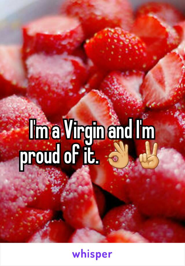 I'm a Virgin and I'm proud of it. 👌✌