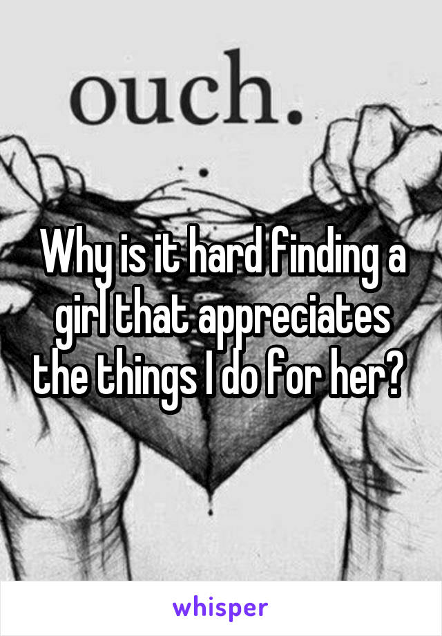 Why is it hard finding a girl that appreciates the things I do for her?