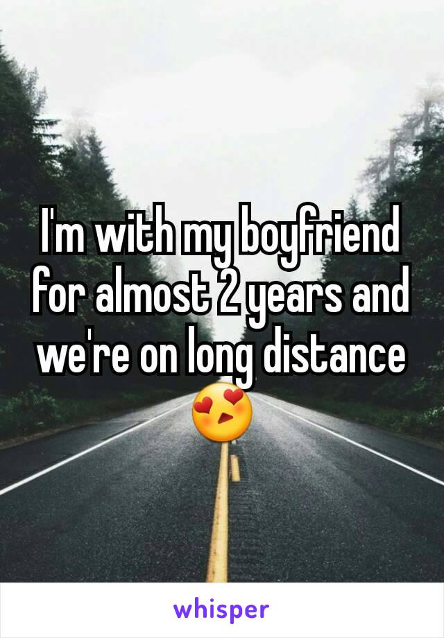 I'm with my boyfriend for almost 2 years and we're on long distance 😍