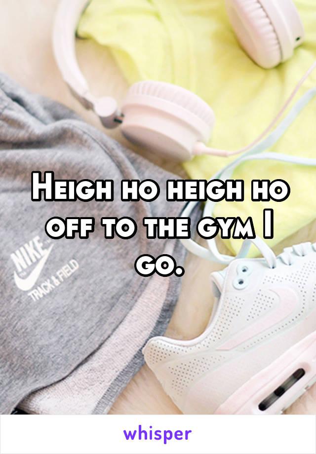 Heigh ho heigh ho off to the gym I go.