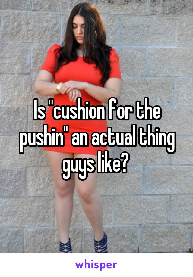"""Is """"cushion for the pushin"""" an actual thing guys like?"""