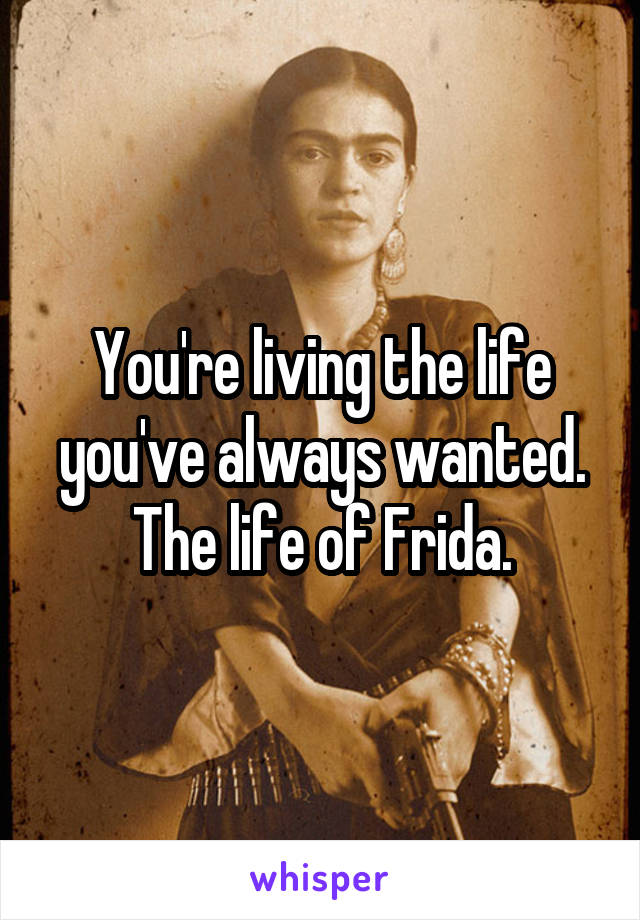You're living the life you've always wanted. The life of Frida.