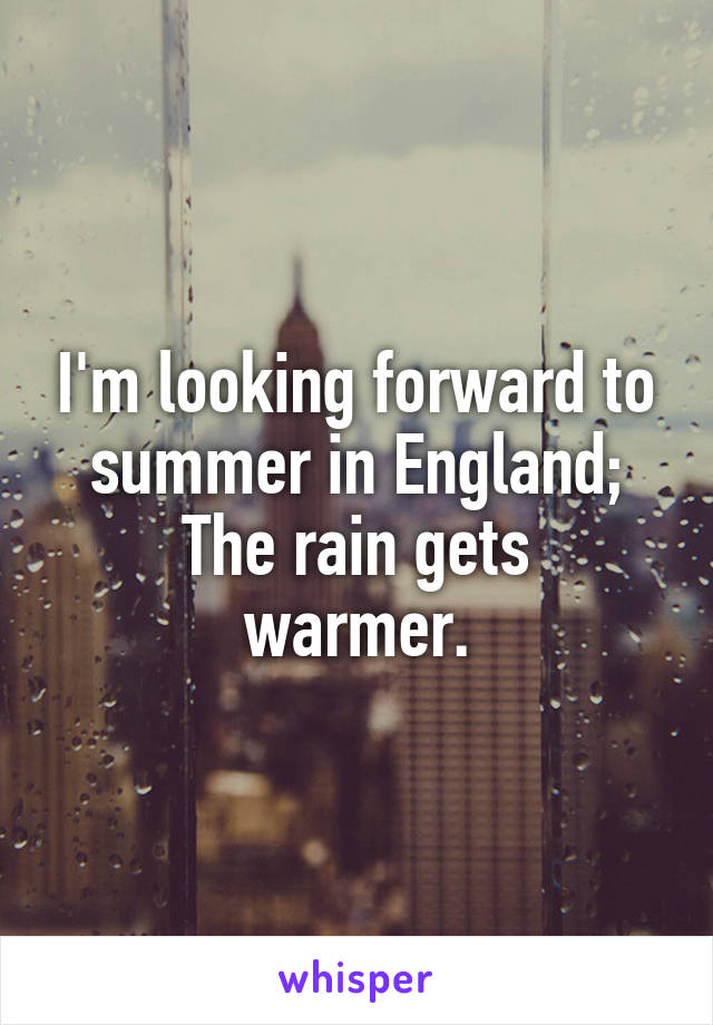 I'm looking forward to summer in England; The rain gets warmer.