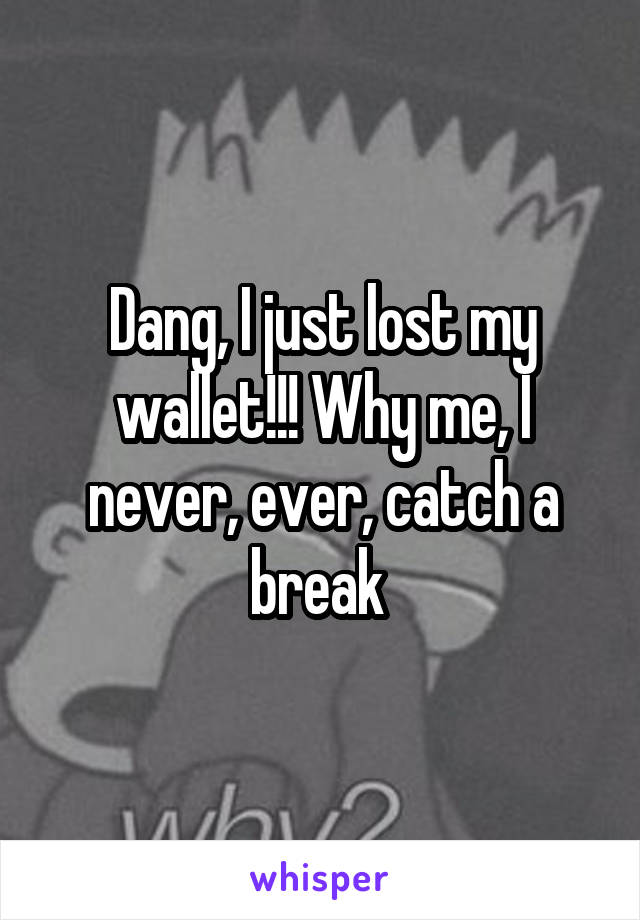 Dang, I just lost my wallet!!! Why me, I never, ever, catch a break