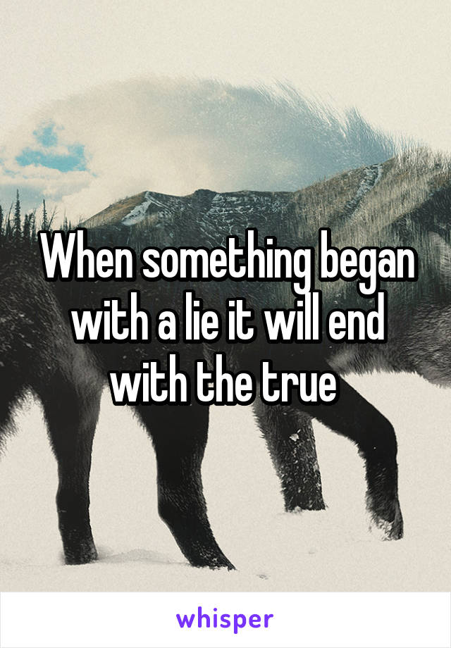 When something began with a lie it will end with the true