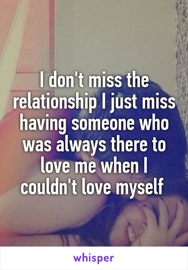 I don't miss the relationship I just miss having someone who was always there to love me when I couldn't love myself