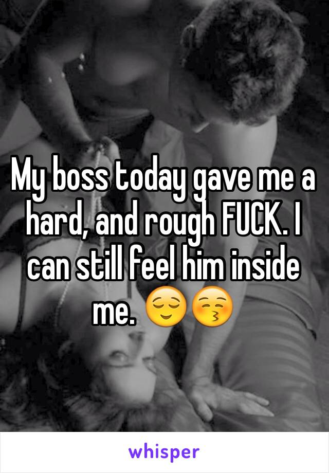 My boss today gave me a hard, and rough FUCK. I can still feel him inside me. 😌😚