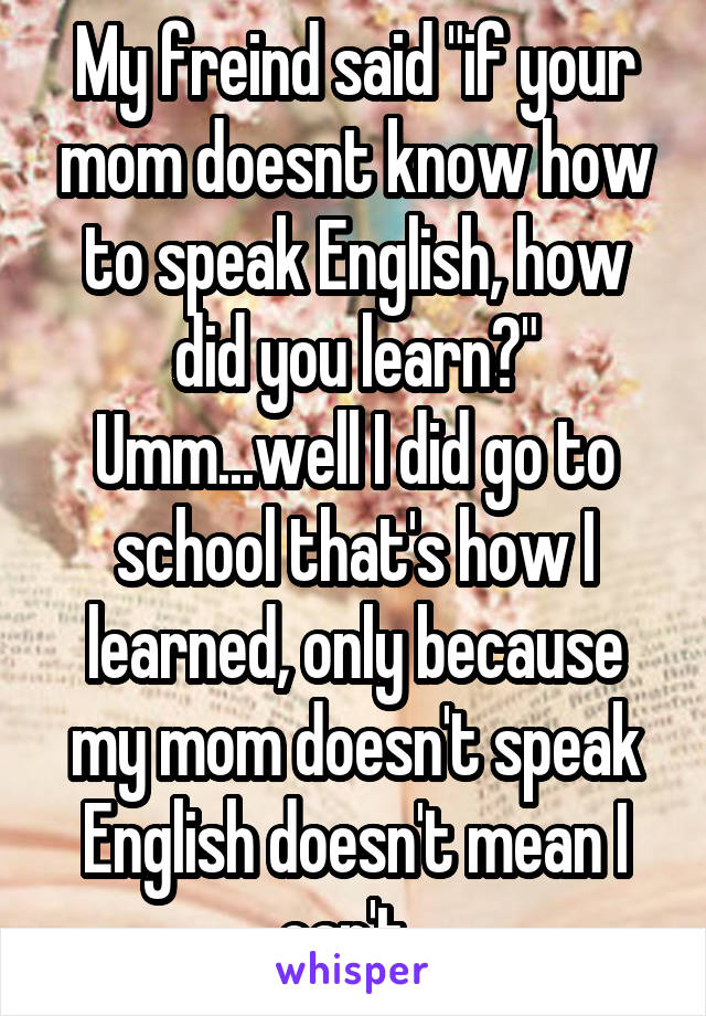 "My freind said ""if your mom doesnt know how to speak English, how did you learn?"" Umm...well I did go to school that's how I learned, only because my mom doesn't speak English doesn't mean I can't."