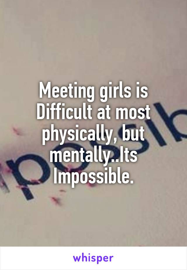 Meeting girls is Difficult at most physically, but mentally..Its Impossible.