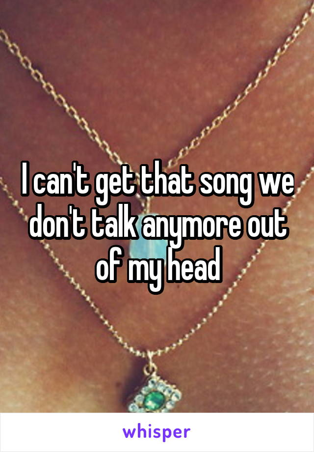 I can't get that song we don't talk anymore out of my head