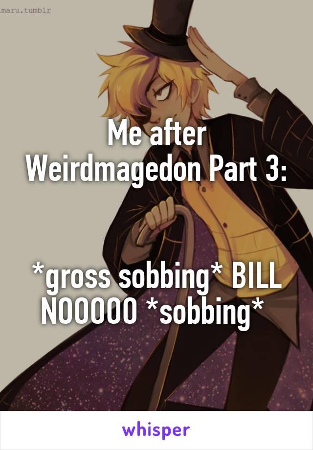Me after Weirdmagedon Part 3:   *gross sobbing* BILL NOOOOO *sobbing*