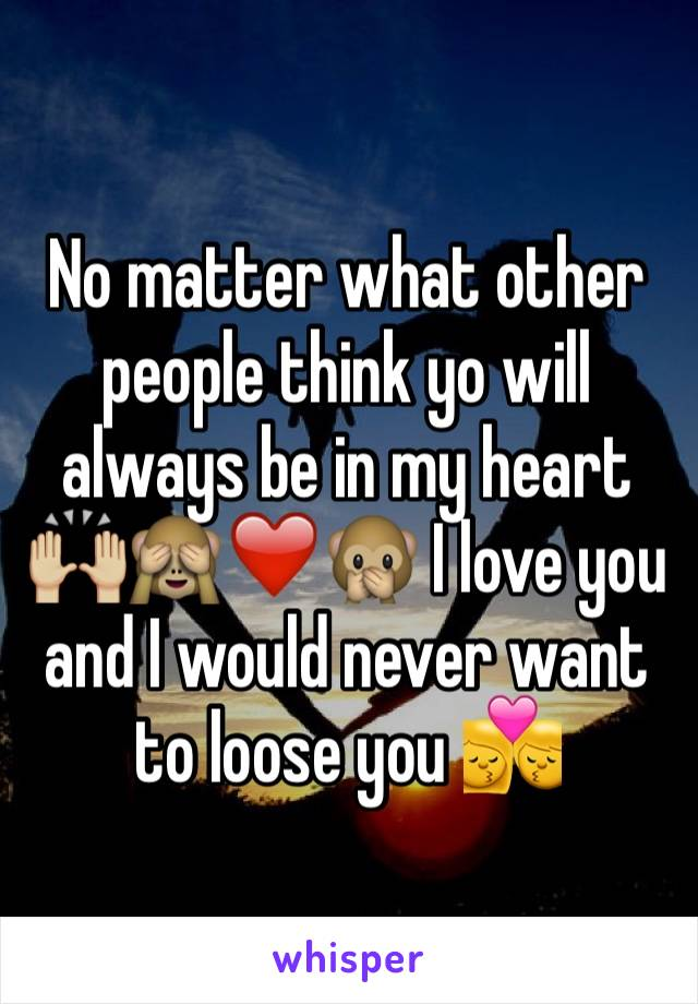 No matter what other people think yo will always be in my heart 🙌🏼🙈❤️🙊 I love you and I would never want to loose you 💏