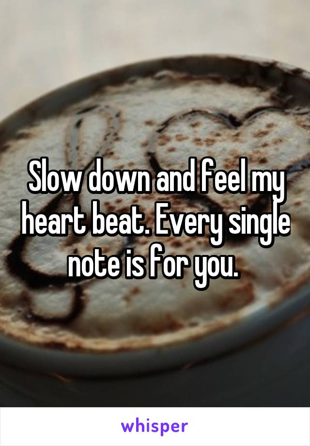Slow down and feel my heart beat. Every single note is for you.