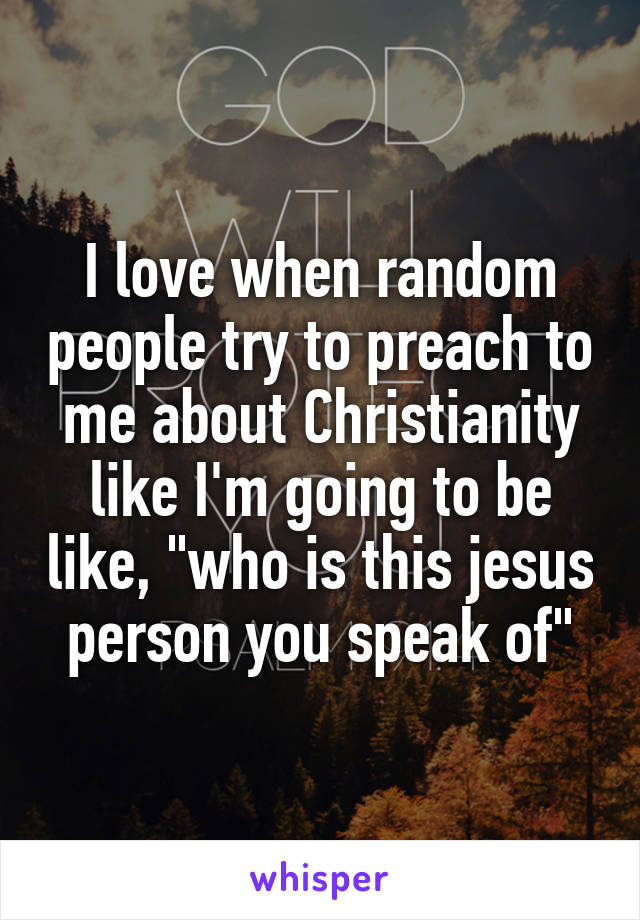 """I love when random people try to preach to me about Christianity like I'm going to be like, """"who is this jesus person you speak of"""""""