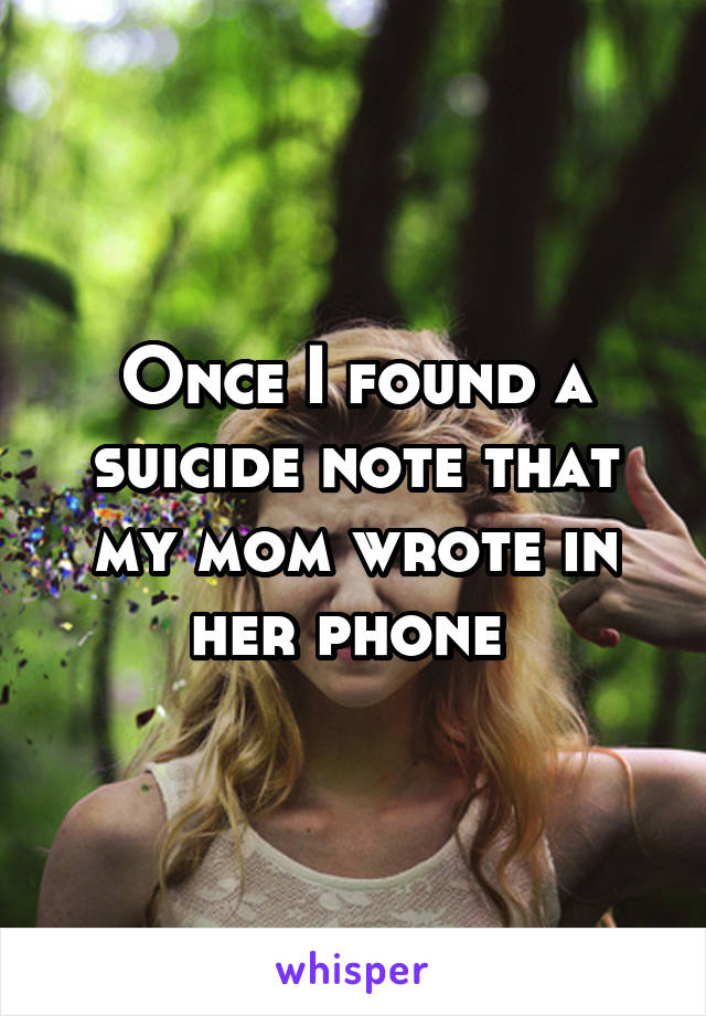 Once I found a suicide note that my mom wrote in her phone