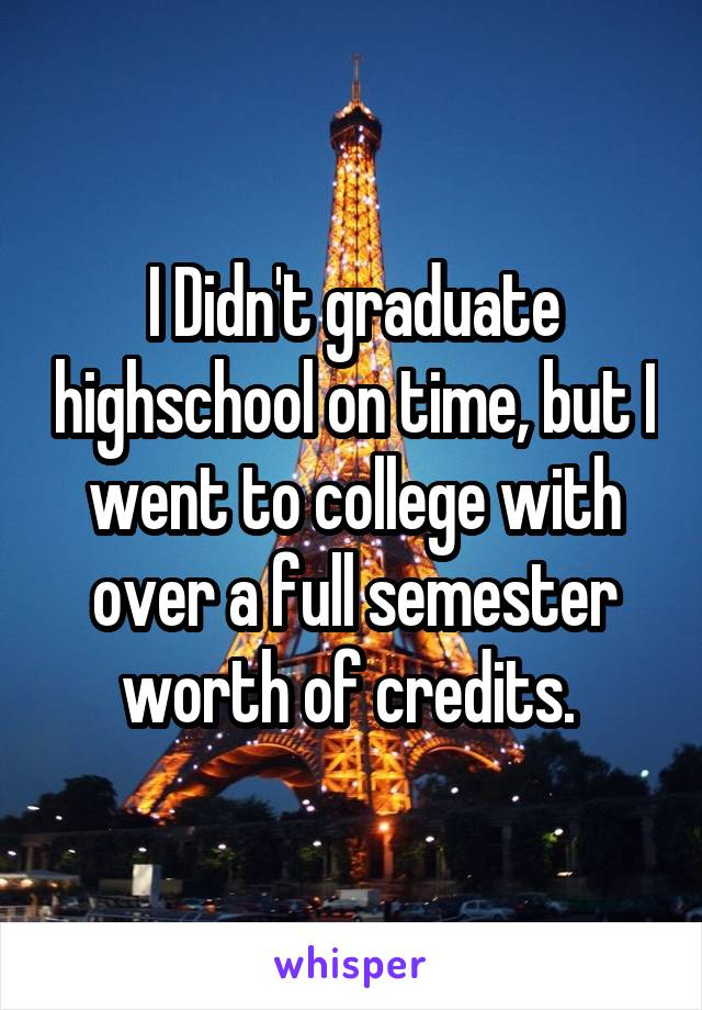 I Didn't graduate highschool on time, but I went to college with over a full semester worth of credits.