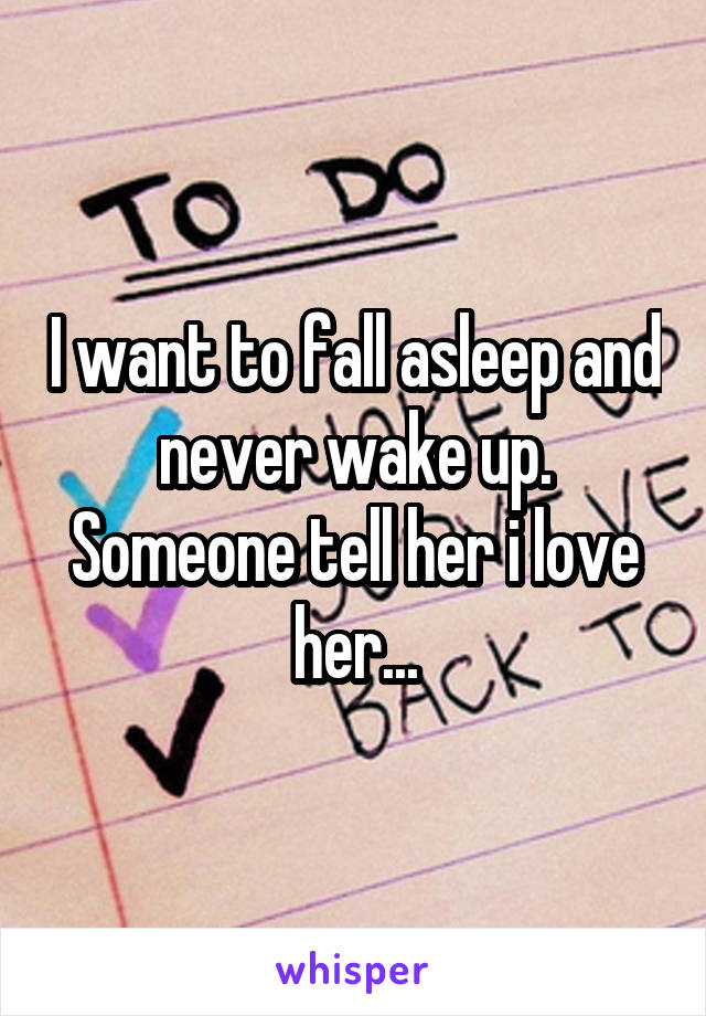 I want to fall asleep and never wake up. Someone tell her i love her...