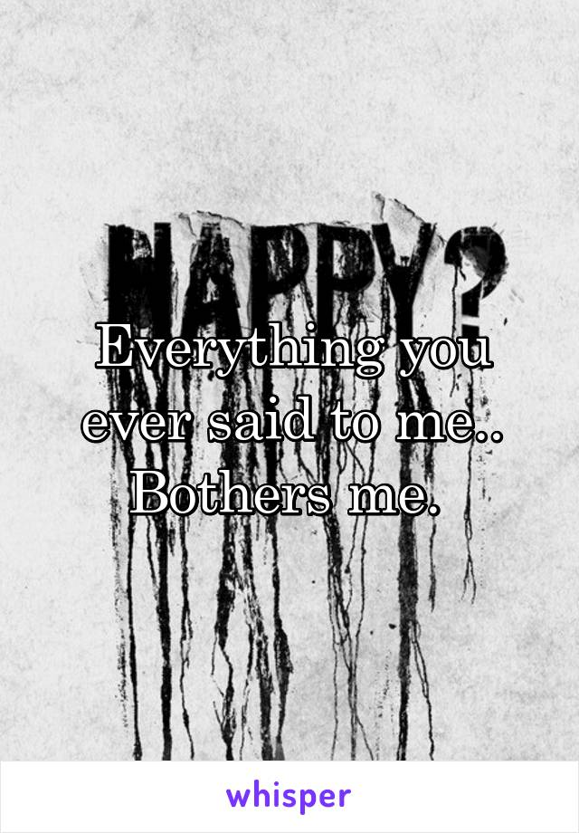 Everything you ever said to me.. Bothers me.