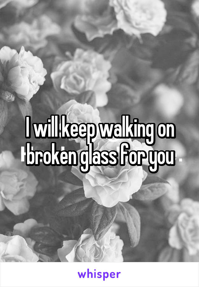 I will keep walking on broken glass for you