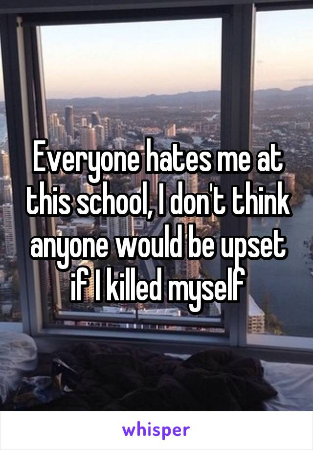 Everyone hates me at this school, I don't think anyone would be upset if I killed myself