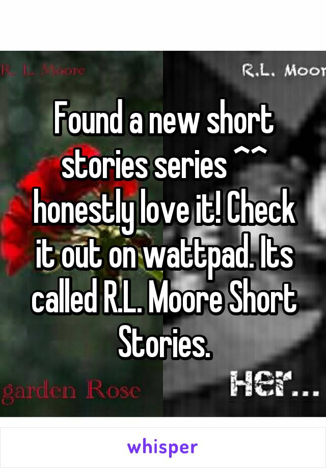 Found a new short stories series ^^ honestly love it! Check it out on wattpad. Its called R.L. Moore Short Stories.